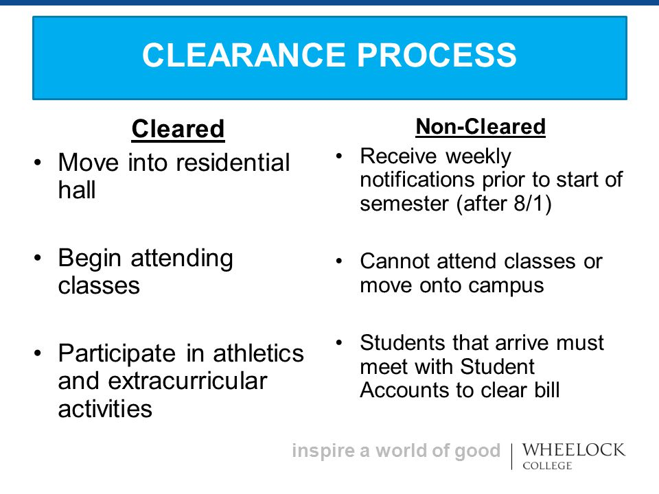 inspire a world of good Cleared Move into residential hall Begin attending classes Participate in athletics and extracurricular activities Non-Cleared Receive weekly notifications prior to start of semester (after 8/1) Cannot attend classes or move onto campus Students that arrive must meet with Student Accounts to clear bill CLEARANCE PROCESS