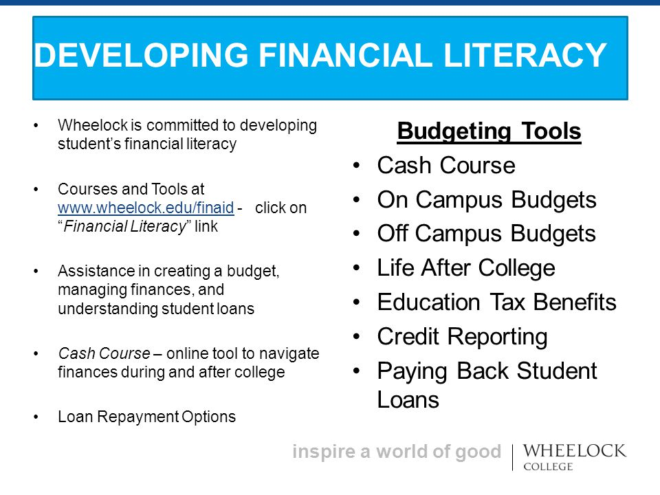 inspire a world of good Wheelock is committed to developing student's financial literacy Courses and Tools at   - click on Financial Literacy link   Assistance in creating a budget, managing finances, and understanding student loans Cash Course – online tool to navigate finances during and after college Loan Repayment Options Budgeting Tools Cash Course On Campus Budgets Off Campus Budgets Life After College Education Tax Benefits Credit Reporting Paying Back Student Loans DEVELOPING FINANCIAL LITERACY