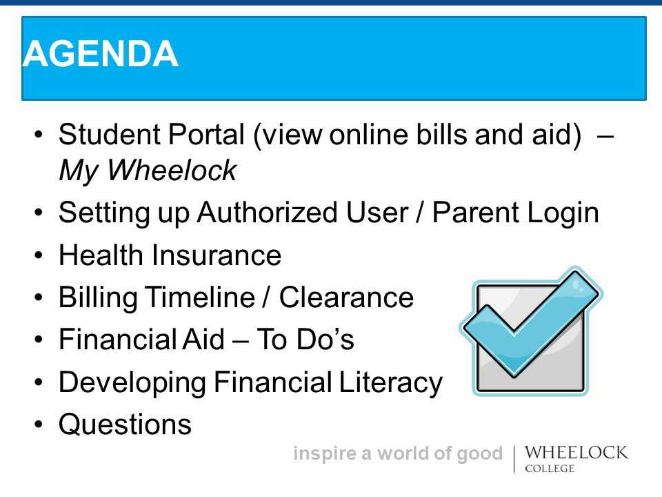 inspire a world of good Student Portal (view online bills and aid) – My Wheelock Setting up Authorized User / Parent Login Health Insurance Billing Timeline / Clearance Financial Aid – To Do's Developing Financial Literacy Questions AGENDA