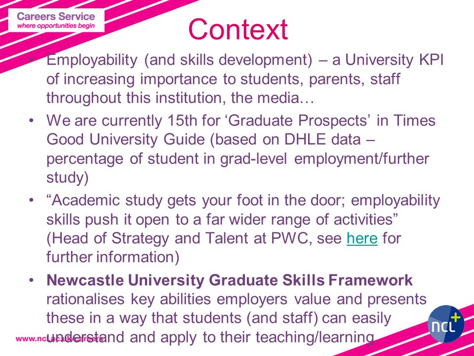 2 Context Employability (and skills development) – a University KPI of increasing importance to students, parents, staff throughout this institution, the media… We are currently 15th for 'Graduate Prospects' in Times Good University Guide (based on DHLE data – percentage of student in grad-level employment/further study) Academic study gets your foot in the door; employability skills push it open to a far wider range of activities (Head of Strategy and Talent at PWC, see here for further information)here Newcastle University Graduate Skills Framework rationalises key abilities employers value and presents these in a way that students (and staff) can easily understand and apply to their teaching/learning