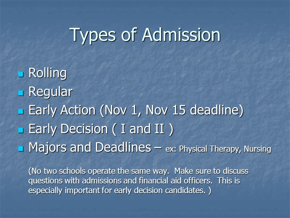 Types of Admission Rolling Rolling Regular Regular Early Action (Nov 1, Nov 15 deadline) Early Action (Nov 1, Nov 15 deadline) Early Decision ( I and II ) Early Decision ( I and II ) Majors and Deadlines – ex: Physical Therapy, Nursing Majors and Deadlines – ex: Physical Therapy, Nursing (No two schools operate the same way.