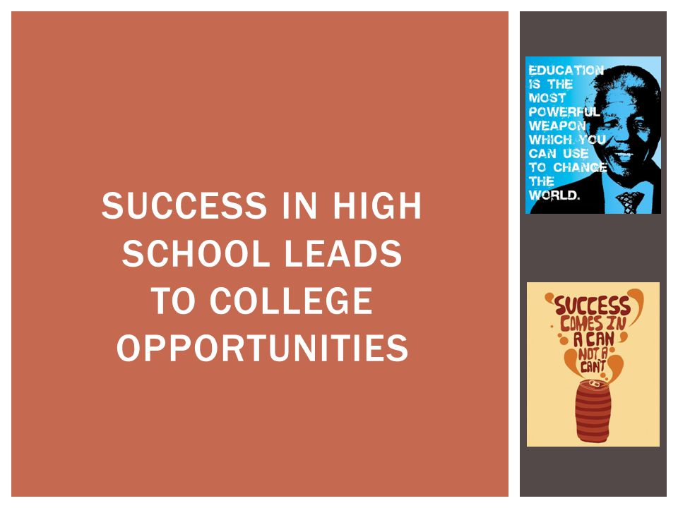 SUCCESS IN HIGH SCHOOL LEADS TO COLLEGE OPPORTUNITIES
