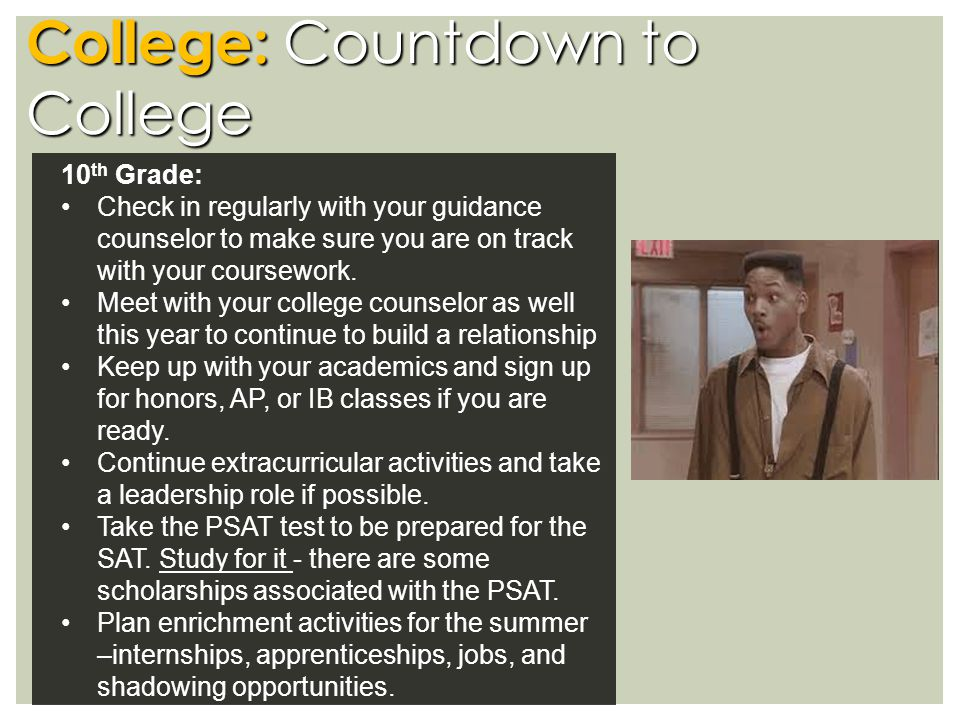 College: Countdown to College 10 th Grade: Check in regularly with your guidance counselor to make sure you are on track with your coursework.