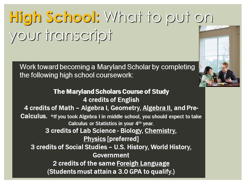 High School: What to put on your transcript Work toward becoming a Maryland Scholar by completing the following high school coursework: The Maryland Scholars Course of Study 4 credits of English 4 credits of Math – Algebra I, Geometry, Algebra II, and Pre- Calculus.