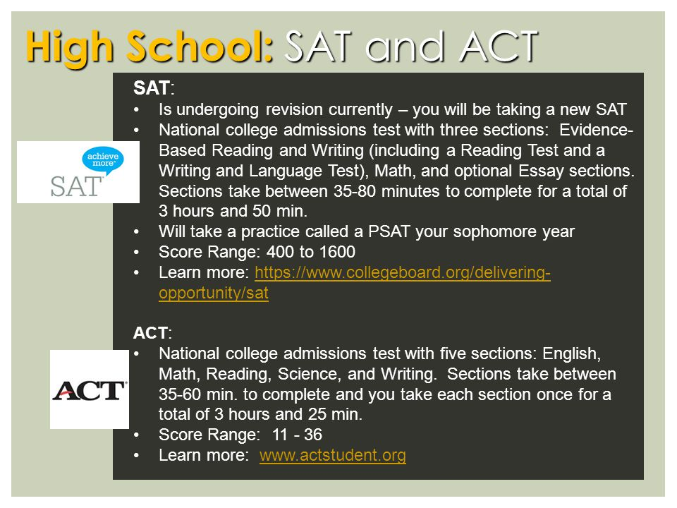 High School: SAT and ACT SAT: Is undergoing revision currently – you will be taking a new SAT National college admissions test with three sections: Evidence- Based Reading and Writing (including a Reading Test and a Writing and Language Test), Math, and optional Essay sections.
