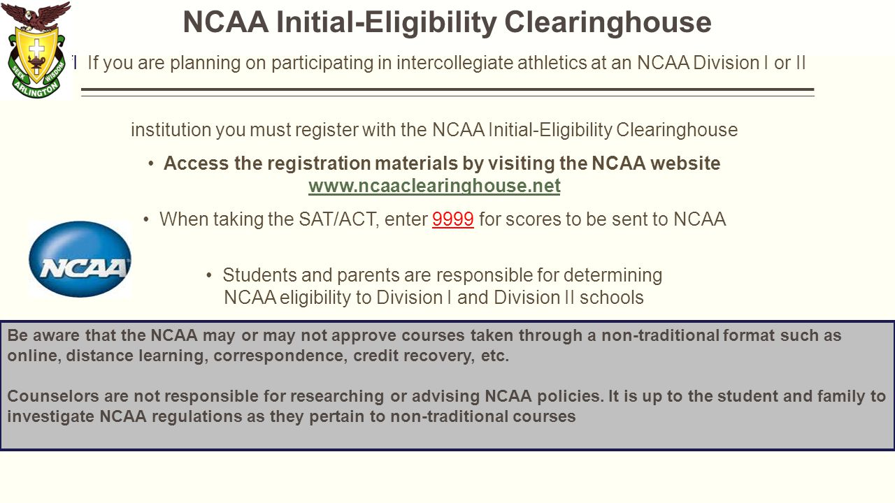 NCAA Initial-Eligibility Clearinghouse IfI If you are planning on participating in intercollegiate athletics at an NCAA Division I or II institution you must register with the NCAA Initial-Eligibility Clearinghouse Access the registration materials by visiting the NCAA website     When taking the SAT/ACT, enter 9999 for scores to be sent to NCAA Students and parents are responsible for determining NCAA eligibility to Division I and Division II schools Counselor's are neither responsible nor allowed to determine eligibility Be aware that the NCAA may or may not approve courses taken through a non-traditional format such as online, distance learning, correspondence, credit recovery, etc.