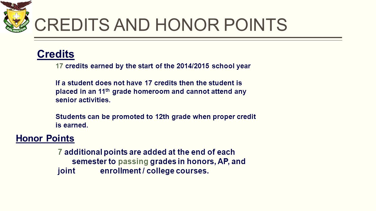 CREDITS AND HONOR POINTS Credits 17 credits earned by the start of the 2014/2015 school year If a student does not have 17 credits then the student is placed in an 11 th grade homeroom and cannot attend any senior activities.