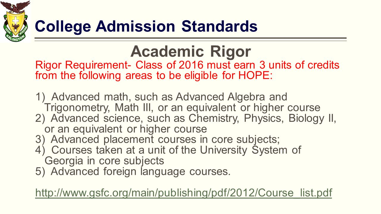 College Admission Standards Academic Rigor Rigor Requirement- Class of 2016 must earn 3 units of credits from the following areas to be eligible for HOPE:  Advanced math, such as Advanced Algebra and Trigonometry, Math III, or an equivalent or higher course 2) Advanced science, such as Chemistry, Physics, Biology II, or an equivalent or higher course 3) Advanced placement courses in core subjects;  Courses taken at a unit of the University System of Georgia in core subjects 5) Advanced foreign language courses.