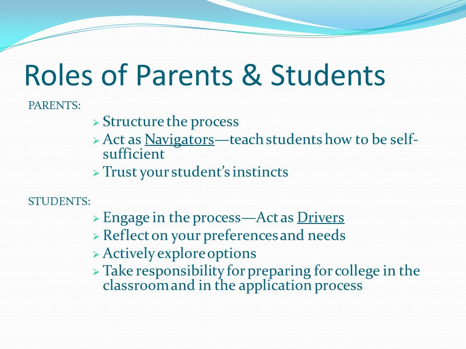 Roles of Parents & Students PARENTS:  Structure the process  Act as Navigators—teach students how to be self- sufficient  Trust your student's instincts STUDENTS:  Engage in the process—Act as Drivers  Reflect on your preferences and needs  Actively explore options  Take responsibility for preparing for college in the classroom and in the application process