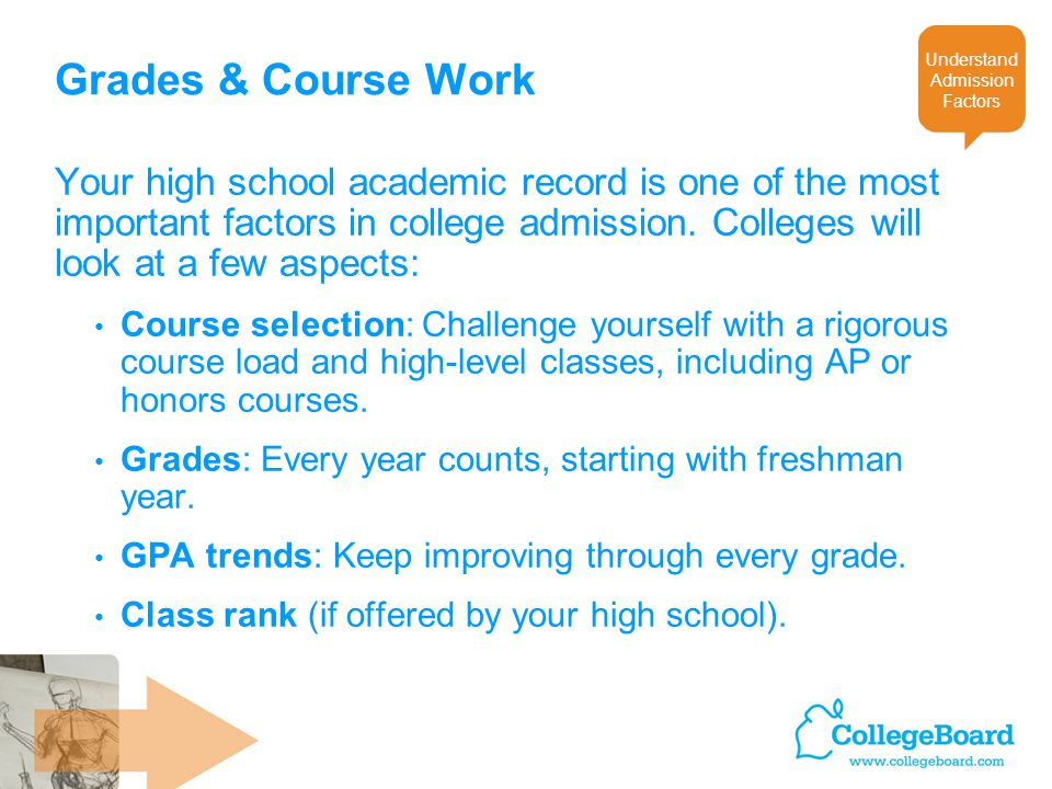 Grades & Course Work Your high school academic record is one of the most important factors in college admission.