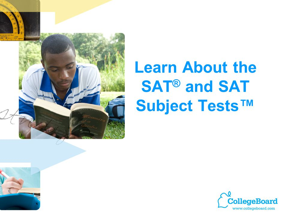 Learn About the SAT ® and SAT Subject Tests™