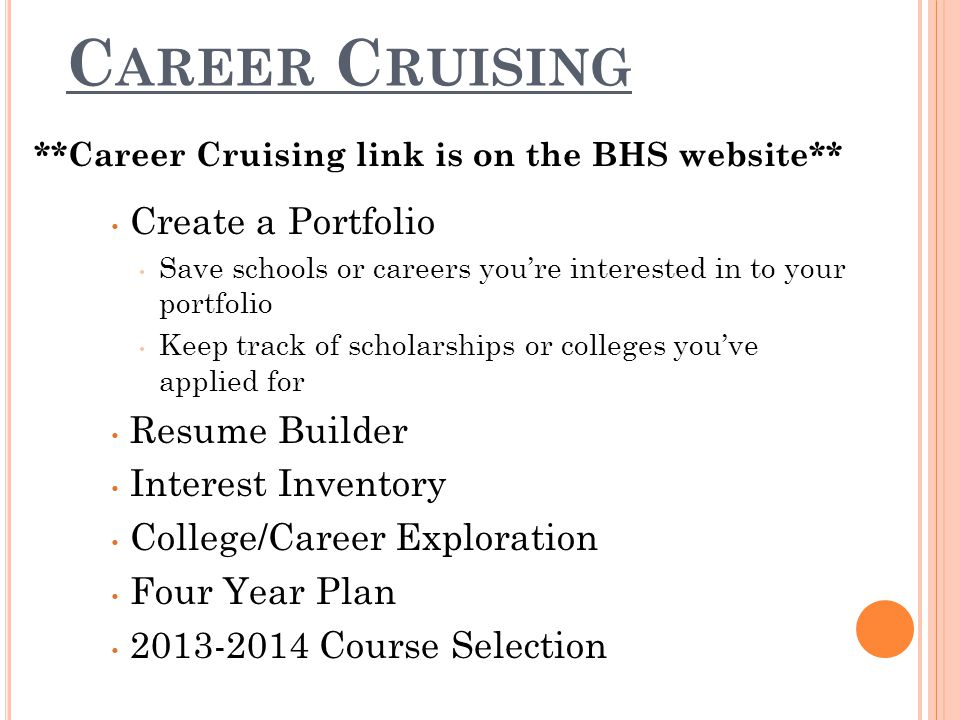 C AREER C RUISING **Career Cruising link is on the BHS website** Create a Portfolio Save schools or careers you're interested in to your portfolio Keep track of scholarships or colleges you've applied for Resume Builder Interest Inventory College/Career Exploration Four Year Plan Course Selection
