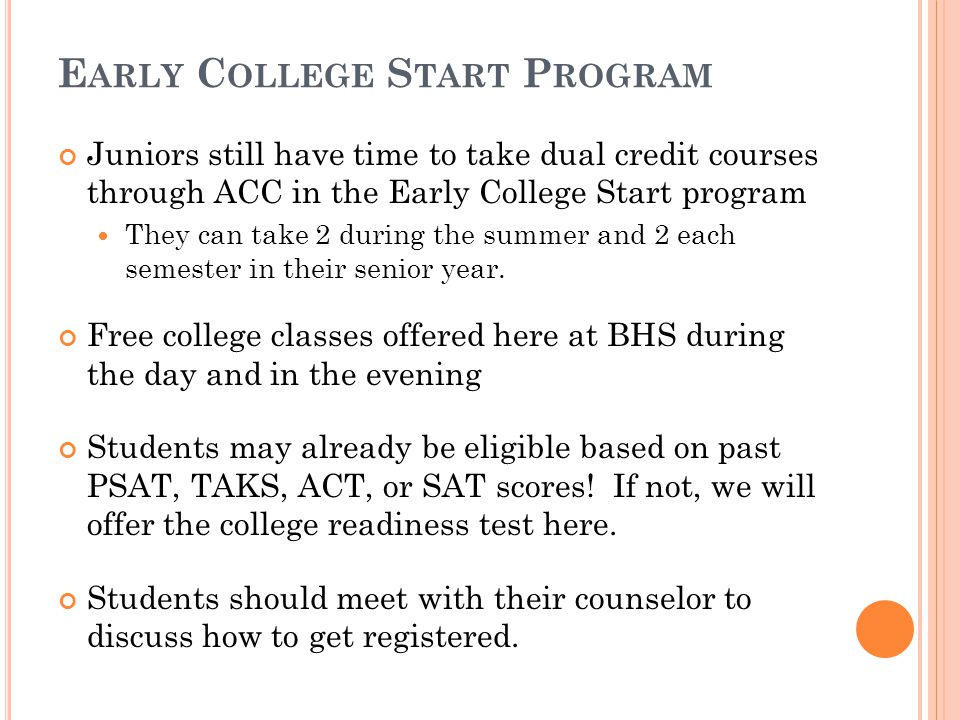E ARLY C OLLEGE S TART P ROGRAM Juniors still have time to take dual credit courses through ACC in the Early College Start program They can take 2 during the summer and 2 each semester in their senior year.