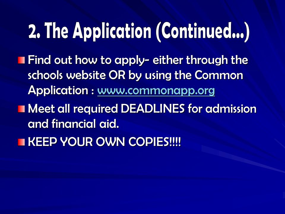 Find out how to apply- either through the schools website OR by using the Common Application :     Meet all required DEADLINES for admission and financial aid.
