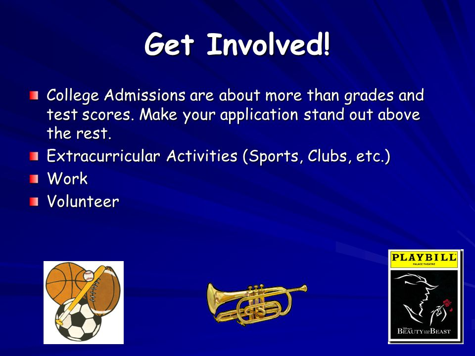 Get Involved. College Admissions are about more than grades and test scores.