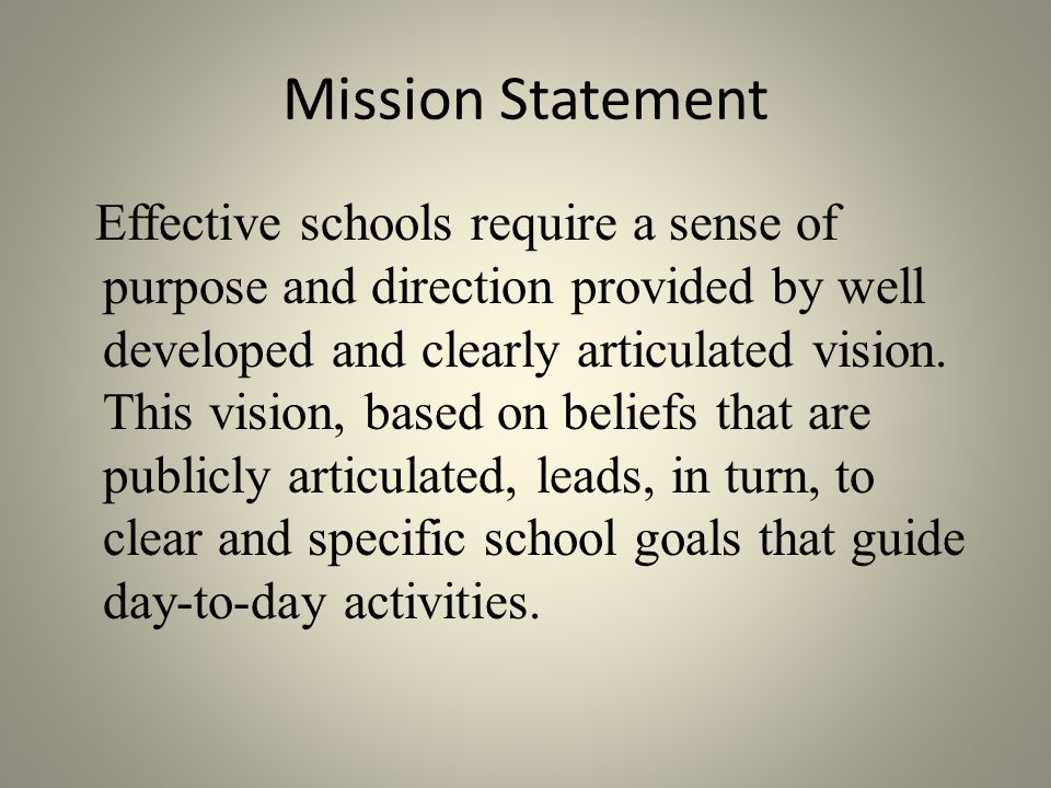 Mission Statement Effective schools require a sense of purpose and direction provided by well developed and clearly articulated vision.