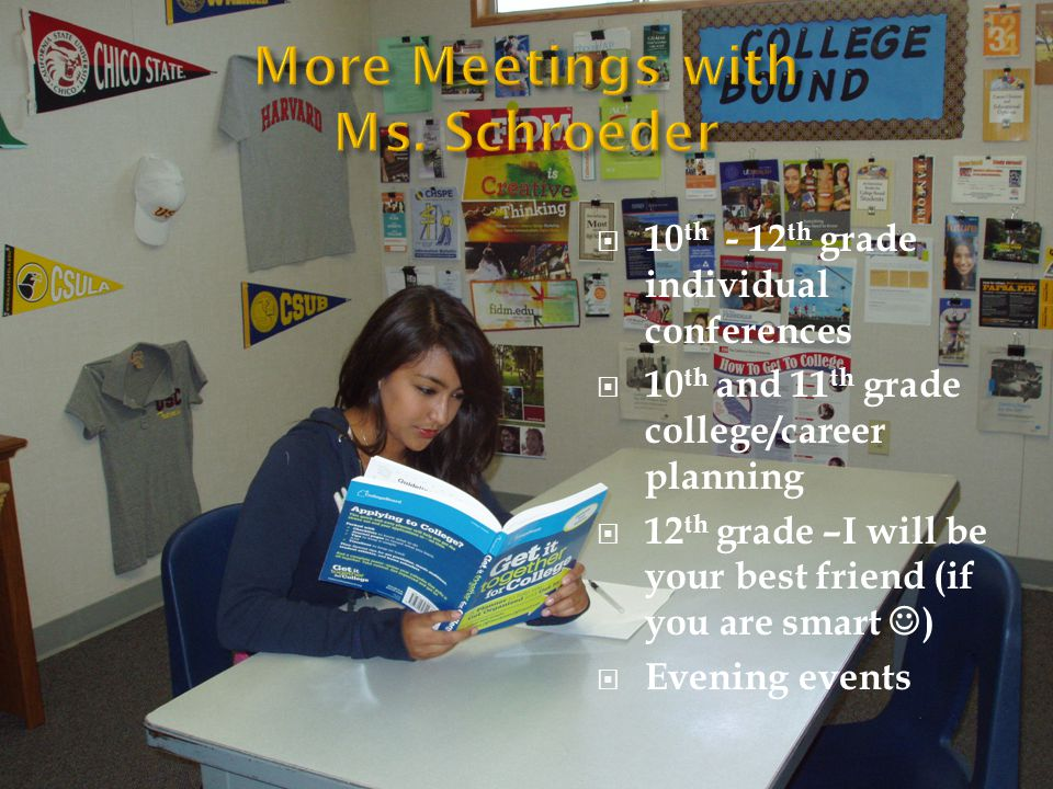  10 th - 12 th grade individual conferences  10 th and 11 th grade college/career planning  12 th grade –I will be your best friend (if you are smart )  Evening events