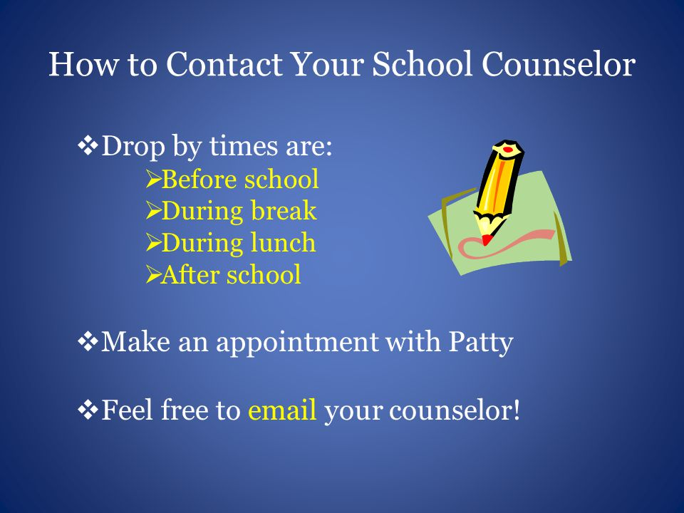 How to Contact Your School Counselor  Drop by times are:  Before school  During break  During lunch  After school  Make an appointment with Patty  Feel free to  your counselor!