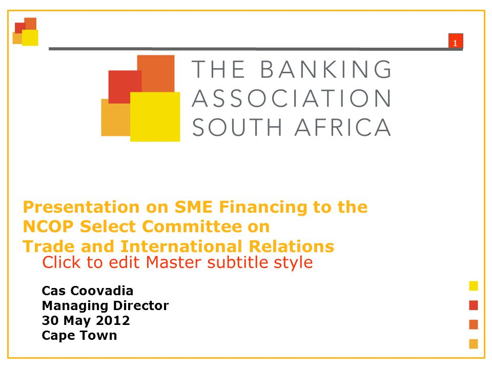 1 Click to edit Master subtitle style Presentation on SME Financing to the NCOP Select Committee on Trade and International Relations Cas Coovadia Managing Director 30 May 2012 Cape Town