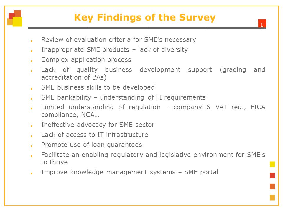 1 Key Findings of the Survey ■ Review of evaluation criteria for SME s necessary ■ Inappropriate SME products – lack of diversity ■ Complex application process ■ Lack of quality business development support (grading and accreditation of BAs) ■ SME business skills to be developed ■ SME bankability – understanding of FI requirements ■ Limited understanding of regulation – company & VAT reg., FICA compliance, NCA… ■ Ineffective advocacy for SME sector ■ Lack of access to IT infrastructure ■ Promote use of loan guarantees ■ Facilitate an enabling regulatory and legislative environment for SME s to thrive ■ Improve knowledge management systems – SME portal