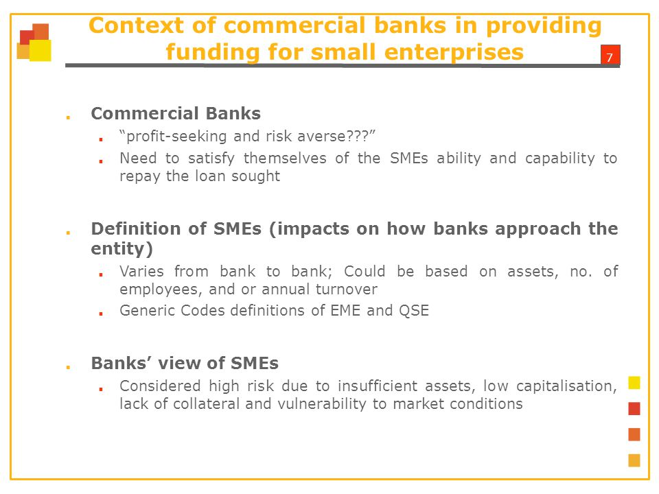 7 Context of commercial banks in providing funding for small enterprises ■ Commercial Banks ■ profit-seeking and risk averse ■ Need to satisfy themselves of the SMEs ability and capability to repay the loan sought ■ Definition of SMEs (impacts on how banks approach the entity) ■ Varies from bank to bank; Could be based on assets, no.
