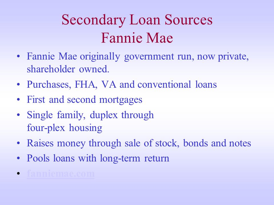 Secondary Loan Sources Fannie Mae Fannie Mae originally government run, now private, shareholder owned.