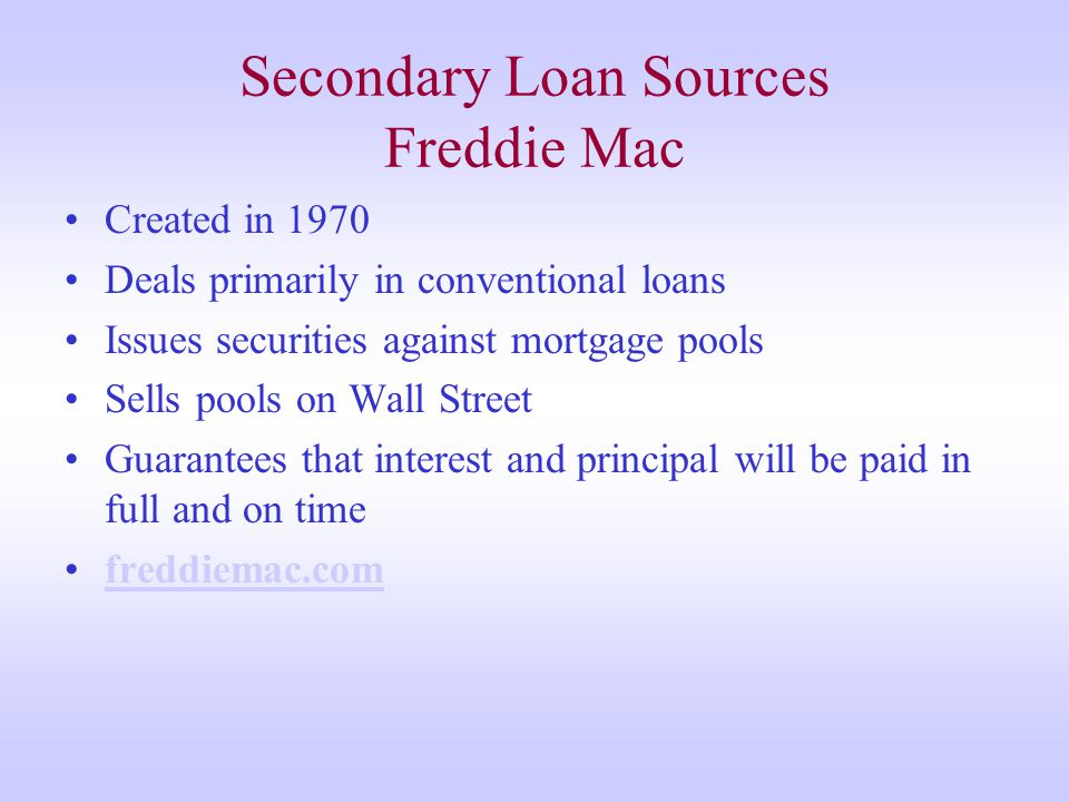 Secondary Loan Sources Freddie Mac Created in 1970 Deals primarily in conventional loans Issues securities against mortgage pools Sells pools on Wall Street Guarantees that interest and principal will be paid in full and on time freddiemac.com