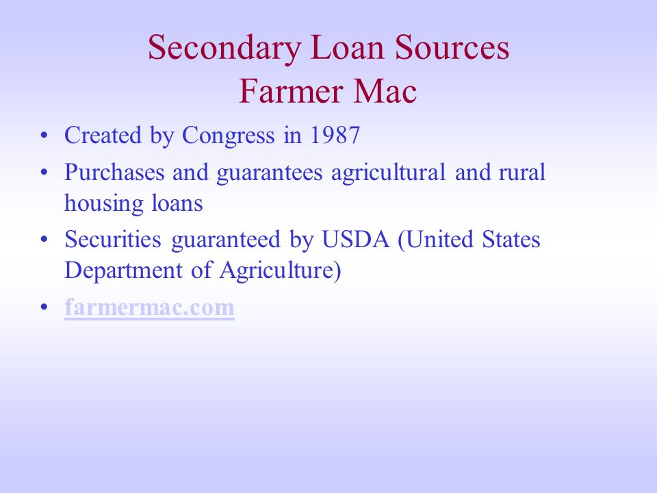 Secondary Loan Sources Farmer Mac Created by Congress in 1987 Purchases and guarantees agricultural and rural housing loans Securities guaranteed by USDA (United States Department of Agriculture) farmermac.com