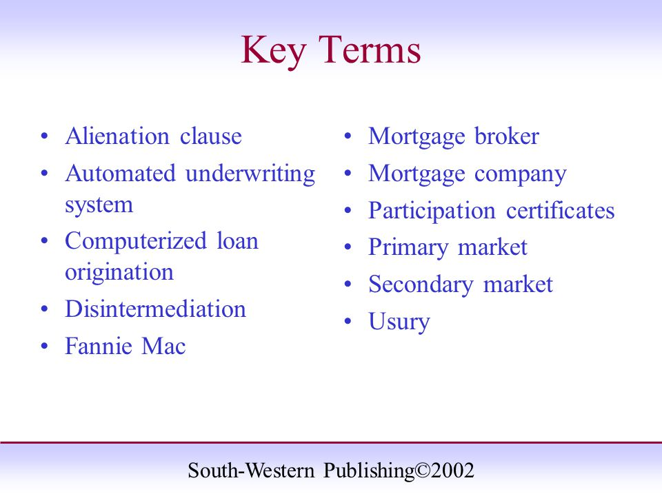 South-Western Publishing©2002 Key Terms Alienation clause Automated underwriting system Computerized loan origination Disintermediation Fannie Mac Mortgage broker Mortgage company Participation certificates Primary market Secondary market Usury