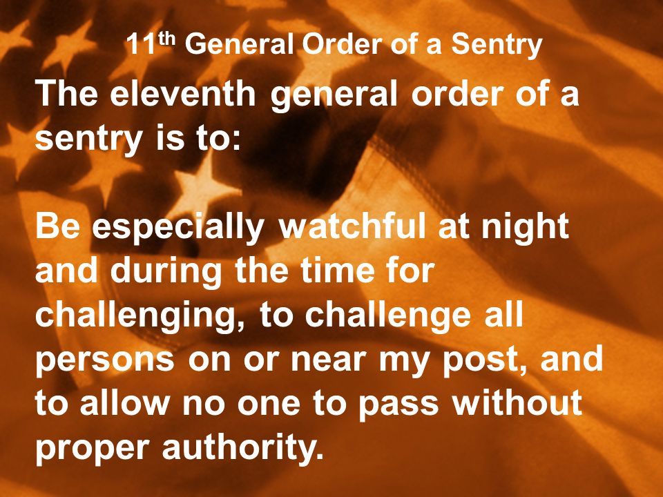 11 th General Order of a Sentry The eleventh general order of a sentry is to: Be especially watchful at night and during the time for challenging, to challenge all persons on or near my post, and to allow no one to pass without proper authority.