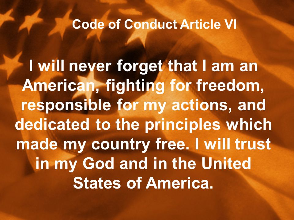 I will never forget that I am an American, fighting for freedom, responsible for my actions, and dedicated to the principles which made my country free.