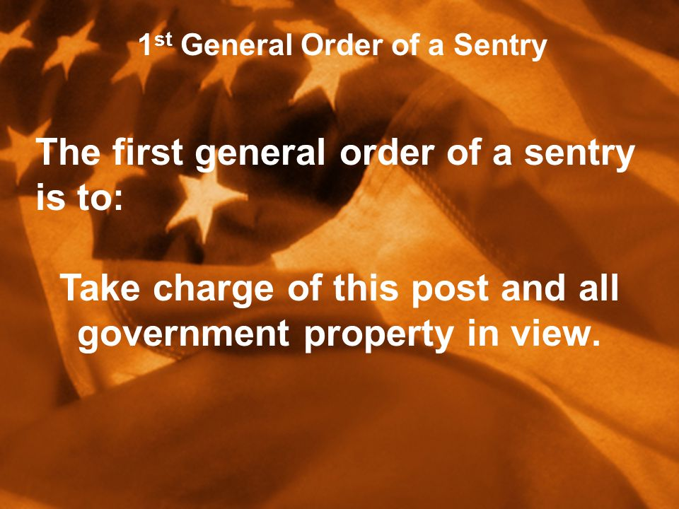 1 st General Order of a Sentry The first general order of a sentry is to: Take charge of this post and all government property in view.