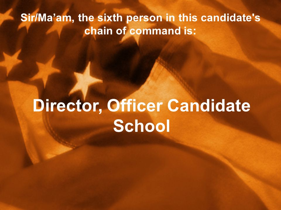 Sir/Ma'am, the sixth person in this candidate s chain of command is: Director, Officer Candidate School