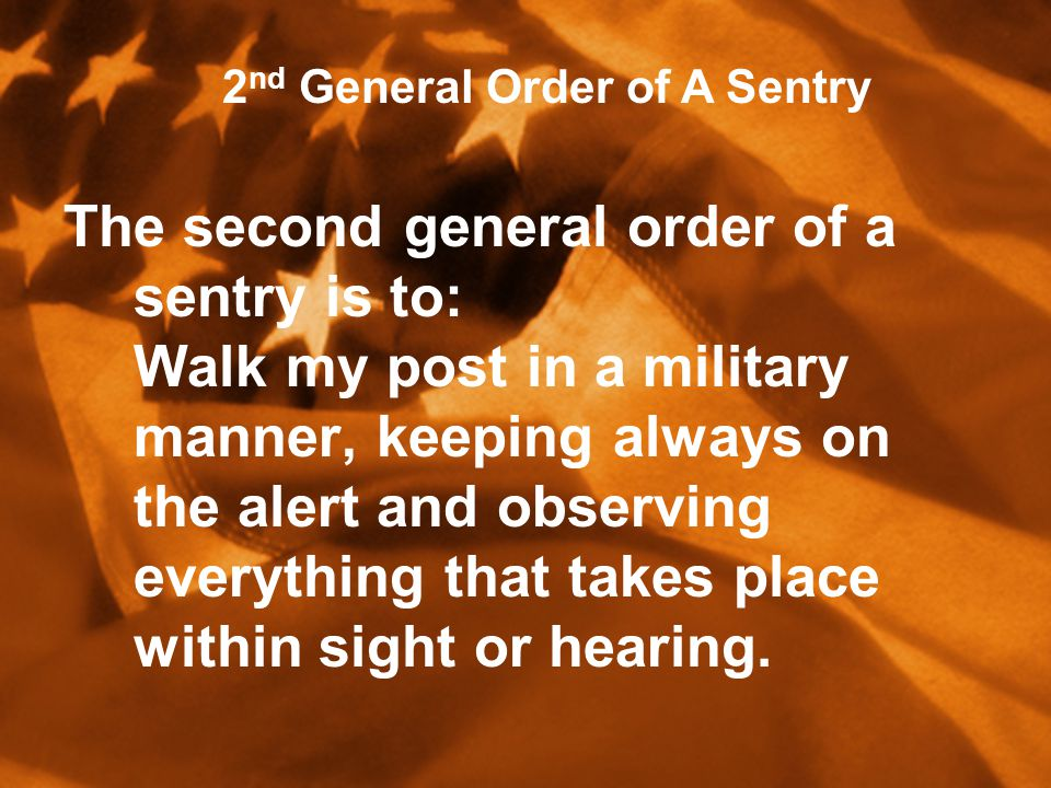 The second general order of a sentry is to: Walk my post in a military manner, keeping always on the alert and observing everything that takes place within sight or hearing.