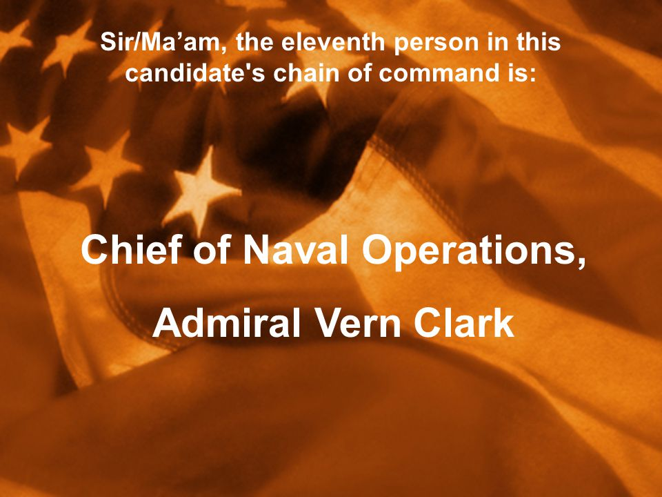 Sir/Ma'am, the eleventh person in this candidate s chain of command is: Chief of Naval Operations, Admiral Vern Clark
