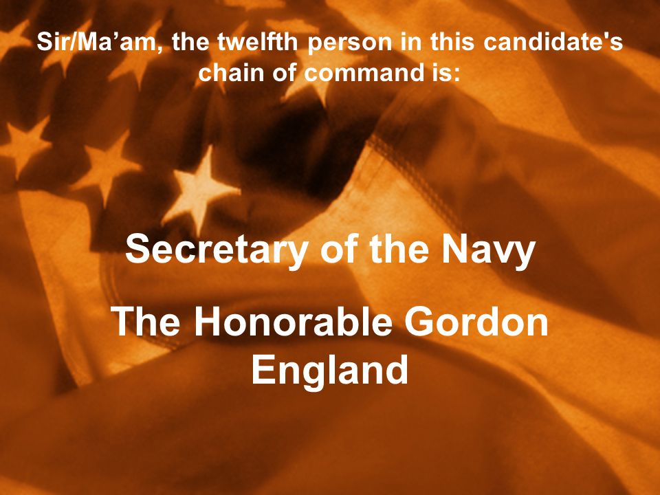 Sir/Ma'am, the twelfth person in this candidate s chain of command is: Secretary of the Navy The Honorable Gordon England