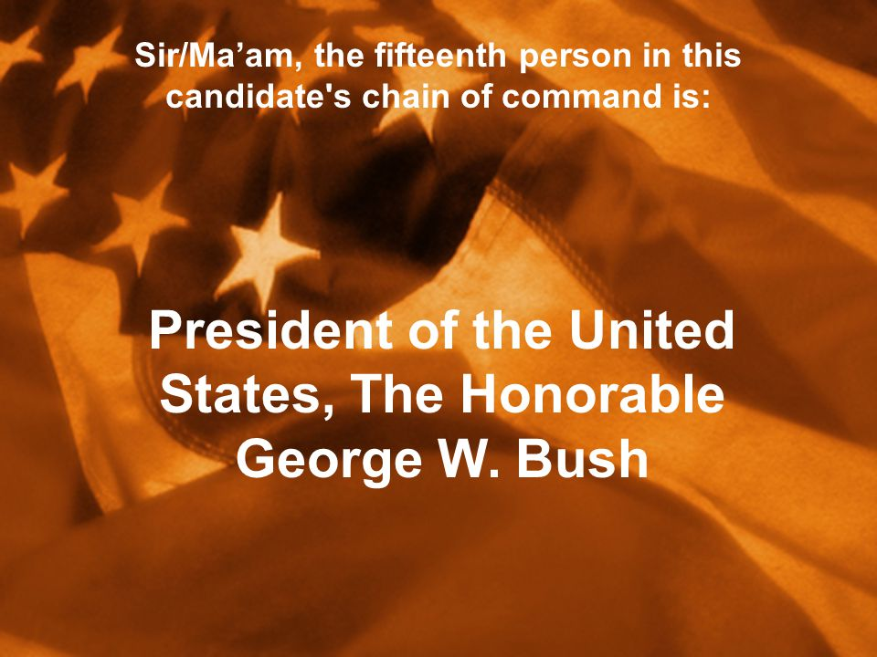Sir/Ma'am, the fifteenth person in this candidate s chain of command is: President of the United States, The Honorable George W.