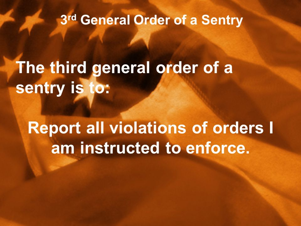 3 rd General Order of a Sentry The third general order of a sentry is to: Report all violations of orders I am instructed to enforce.
