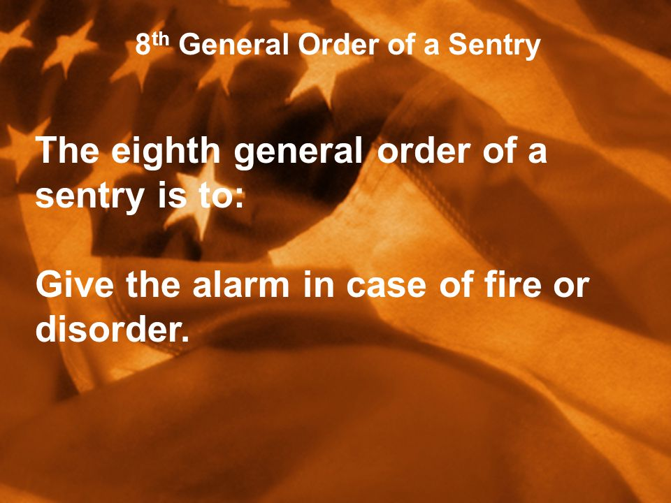 h 8 th General Order of a Sentry The eighth general order of a sentry is to: Give the alarm in case of fire or disorder.