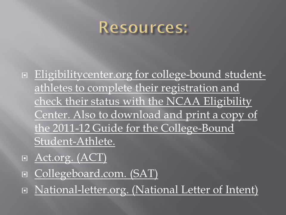  Eligibilitycenter.org for college-bound student- athletes to complete their registration and check their status with the NCAA Eligibility Center.