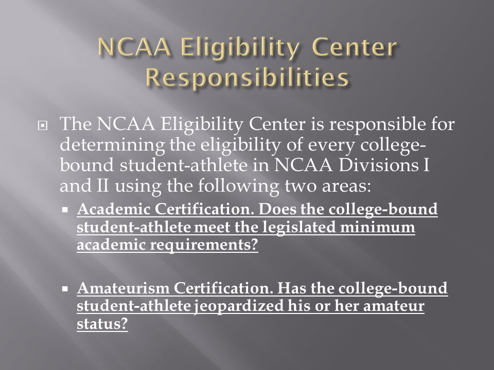  The NCAA Eligibility Center is responsible for determining the eligibility of every college- bound student-athlete in NCAA Divisions I and II using the following two areas:  Academic Certification.