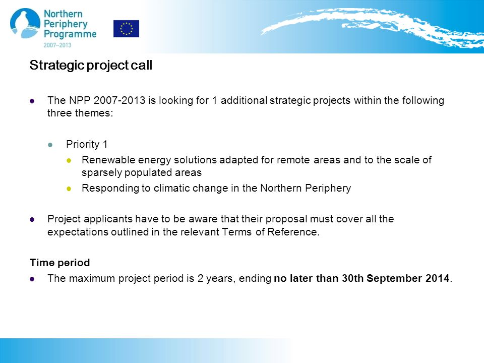 Strategic project call The NPP is looking for 1 additional strategic projects within the following three themes: Priority 1 Renewable energy solutions adapted for remote areas and to the scale of sparsely populated areas Responding to climatic change in the Northern Periphery Project applicants have to be aware that their proposal must cover all the expectations outlined in the relevant Terms of Reference.