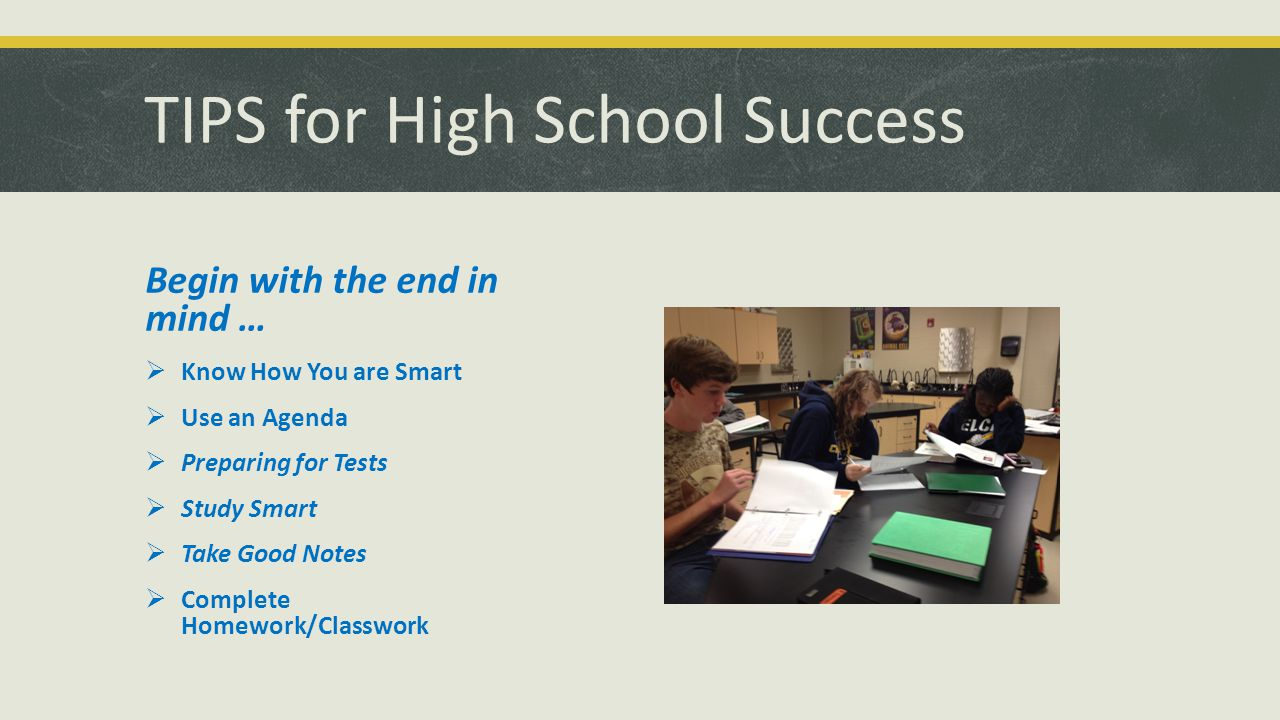 TIPS for High School Success Begin with the end in mind …  Know How You are Smart  Use an Agenda  Preparing for Tests  Study Smart  Take Good Notes  Complete Homework/Classwork