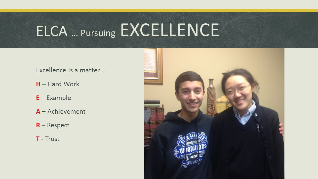 ELCA … Pursuing EXCELLENCE Excellence is a matter … H – Hard Work E – Example A – Achievement R – Respect T - Trust