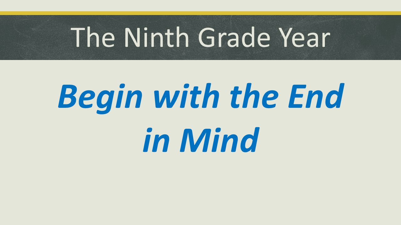 The Ninth Grade Year Begin with the End in Mind