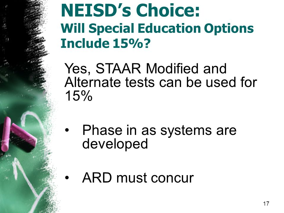 Yes, STAAR Modified and Alternate tests can be used for 15% Phase in as systems are developed ARD must concur NEISD's Choice: Will Special Education Options Include 15%.