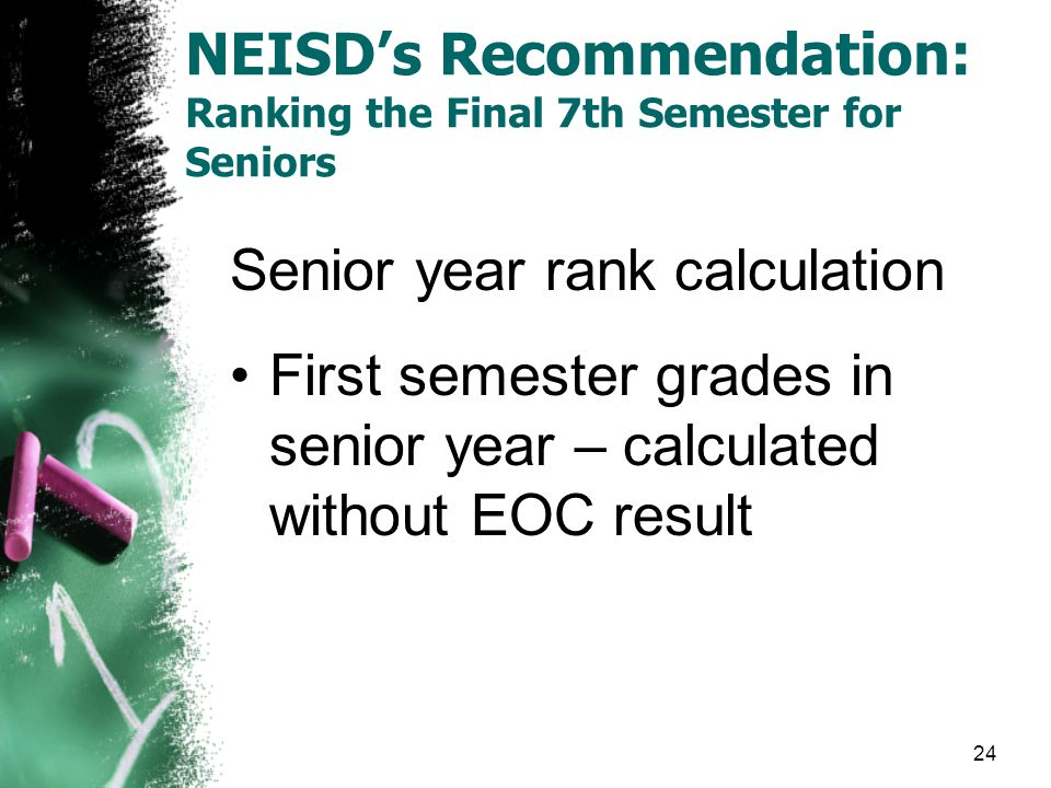 NEISD's Recommendation: Ranking the Final 7th Semester for Seniors Senior year rank calculation First semester grades in senior year – calculated without EOC result 24