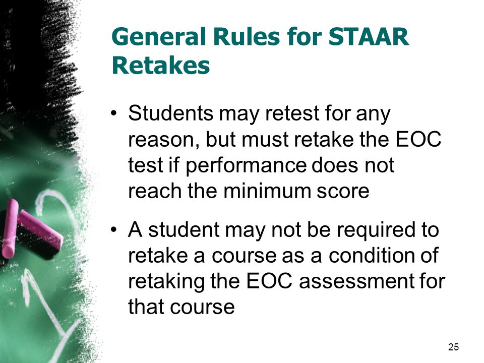 General Rules for STAAR Retakes Students may retest for any reason, but must retake the EOC test if performance does not reach the minimum score A student may not be required to retake a course as a condition of retaking the EOC assessment for that course 25