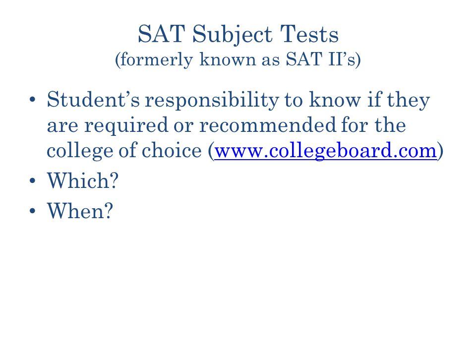 SAT Subject Tests (formerly known as SAT II's) Student's responsibility to know if they are required or recommended for the college of choice (  Which.