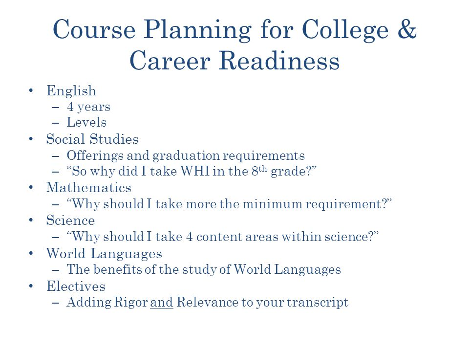Course Planning for College & Career Readiness English – 4 years – Levels Social Studies – Offerings and graduation requirements – So why did I take WHI in the 8 th grade Mathematics – Why should I take more the minimum requirement Science – Why should I take 4 content areas within science World Languages – The benefits of the study of World Languages Electives – Adding Rigor and Relevance to your transcript
